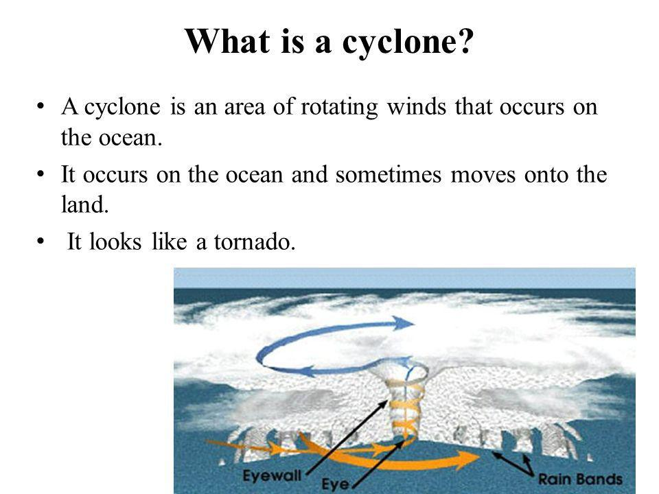 What is a cyclone A cyclone is an area of rotating winds that occurs on the ocean. It occurs on the ocean and sometimes moves onto the land.