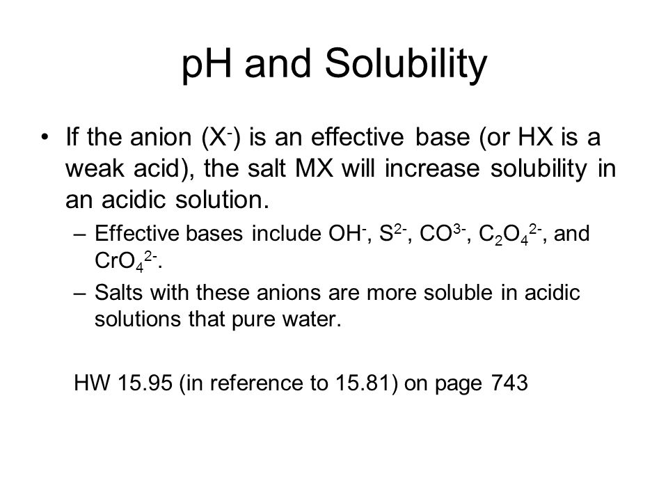 pH and Solubility If the anion (X-) is an effective base (or HX is a weak acid), the salt MX will increase solubility in an acidic solution.