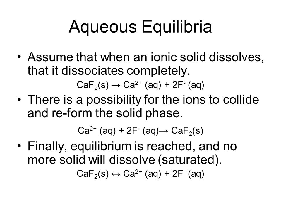 Aqueous Equilibria Assume that when an ionic solid dissolves, that it dissociates completely. CaF2(s) → Ca2+ (aq) + 2F- (aq)