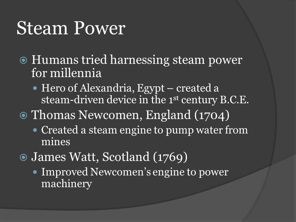 Steam Power Humans tried harnessing steam power for millennia