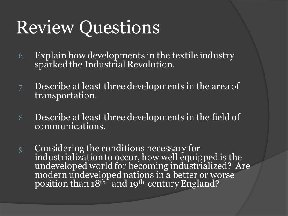 Review Questions Explain how developments in the textile industry sparked the Industrial Revolution.