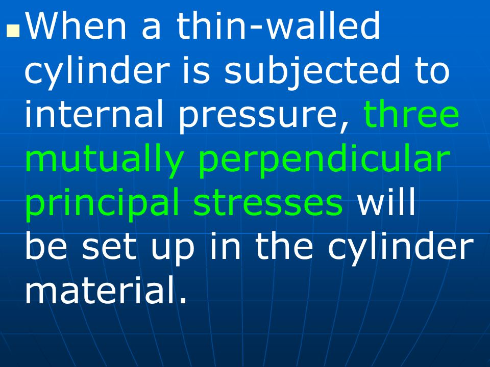 When a thin-walled cylinder is subjected to internal pressure, three mutually perpendicular principal stresses will be set up in the cylinder material.
