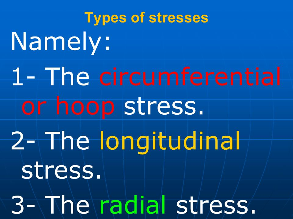1- The circumferential or hoop stress. 2- The longitudinal stress.