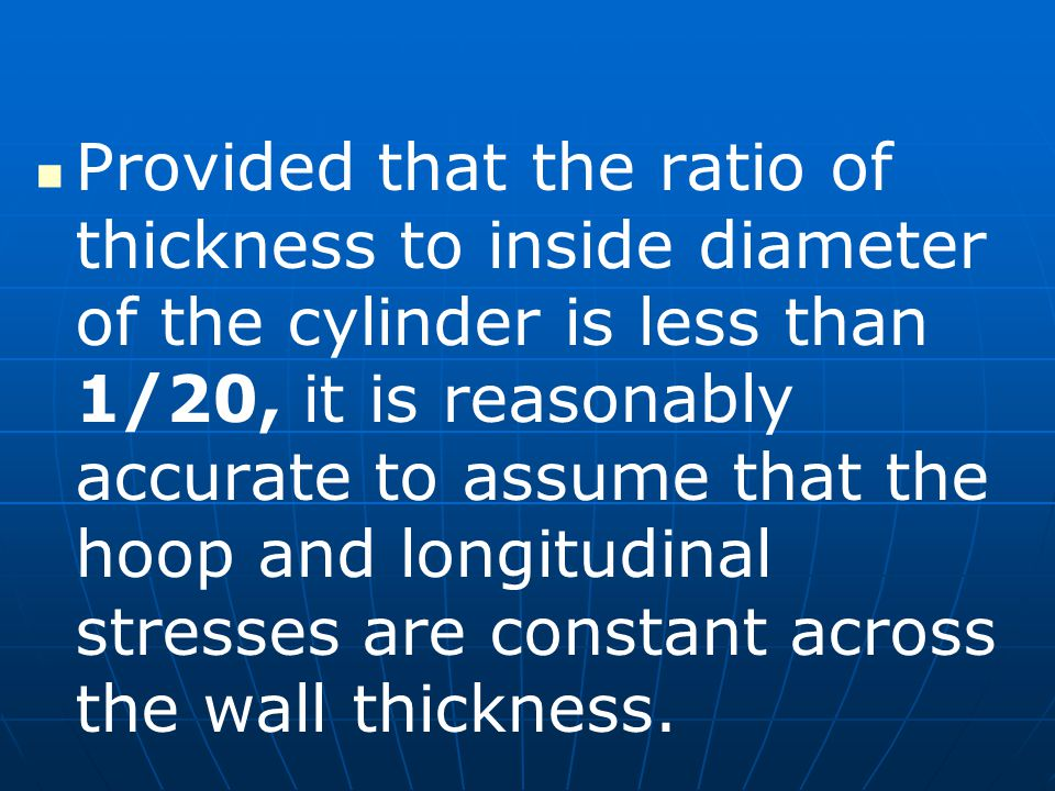 Provided that the ratio of thickness to inside diameter of the cylinder is less than 1/20, it is reasonably accurate to assume that the hoop and longitudinal stresses are constant across the wall thickness.