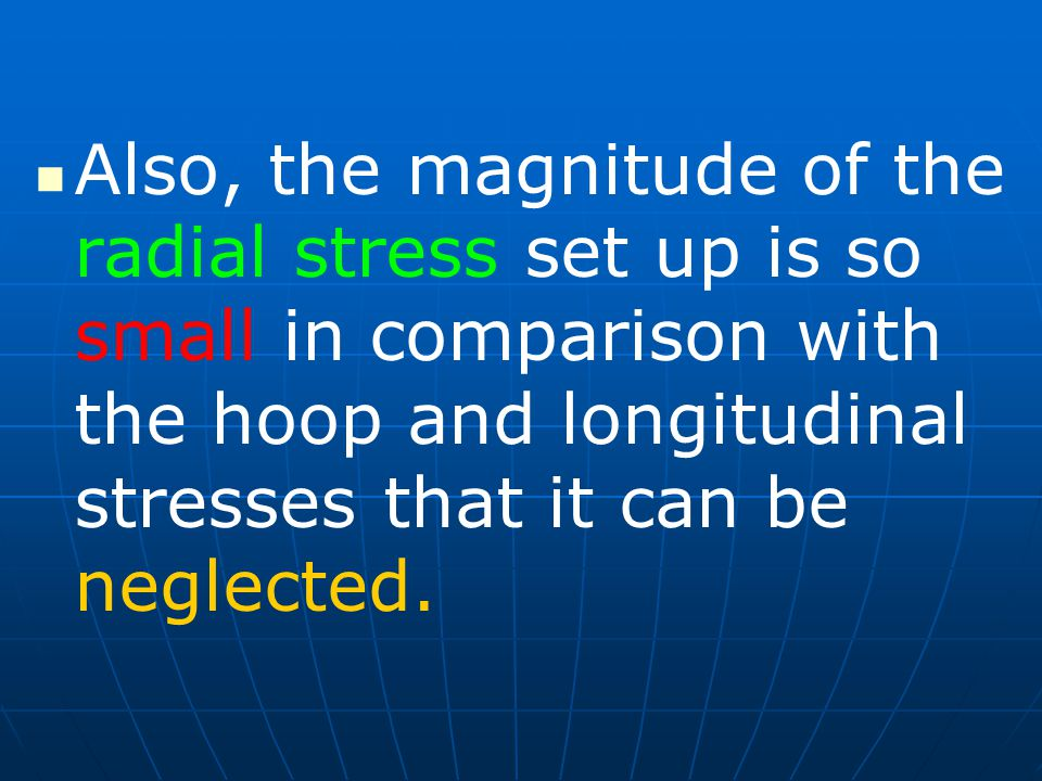 Also, the magnitude of the radial stress set up is so small in comparison with the hoop and longitudinal stresses that it can be neglected.