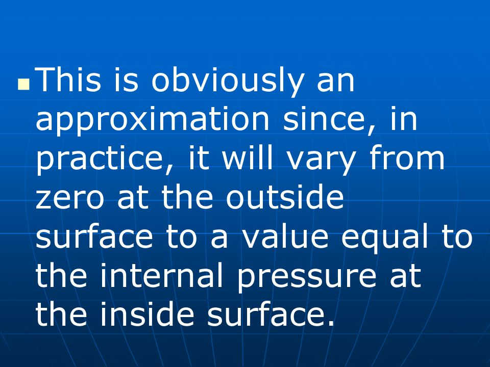 This is obviously an approximation since, in practice, it will vary from zero at the outside surface to a value equal to the internal pressure at the inside surface.