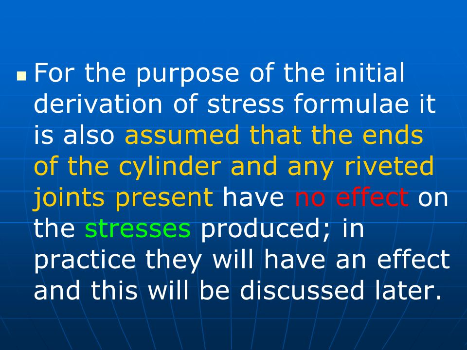 For the purpose of the initial derivation of stress formulae it is also assumed that the ends of the cylinder and any riveted joints present have no effect on the stresses produced; in practice they will have an effect and this will be discussed later.