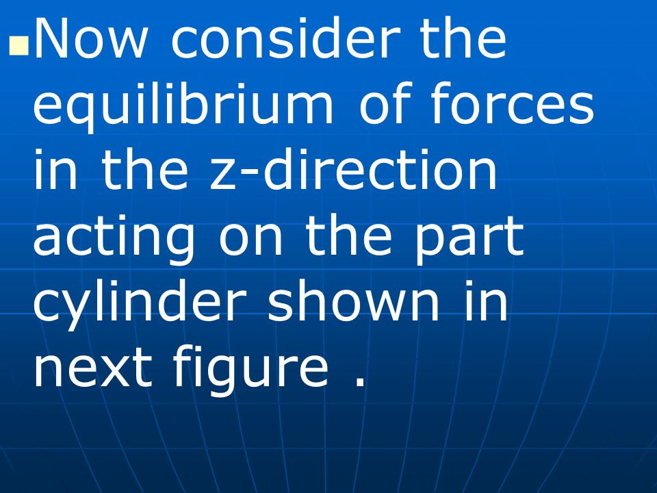 Now consider the equilibrium of forces in the z-direction acting on the part cylinder shown in next figure .