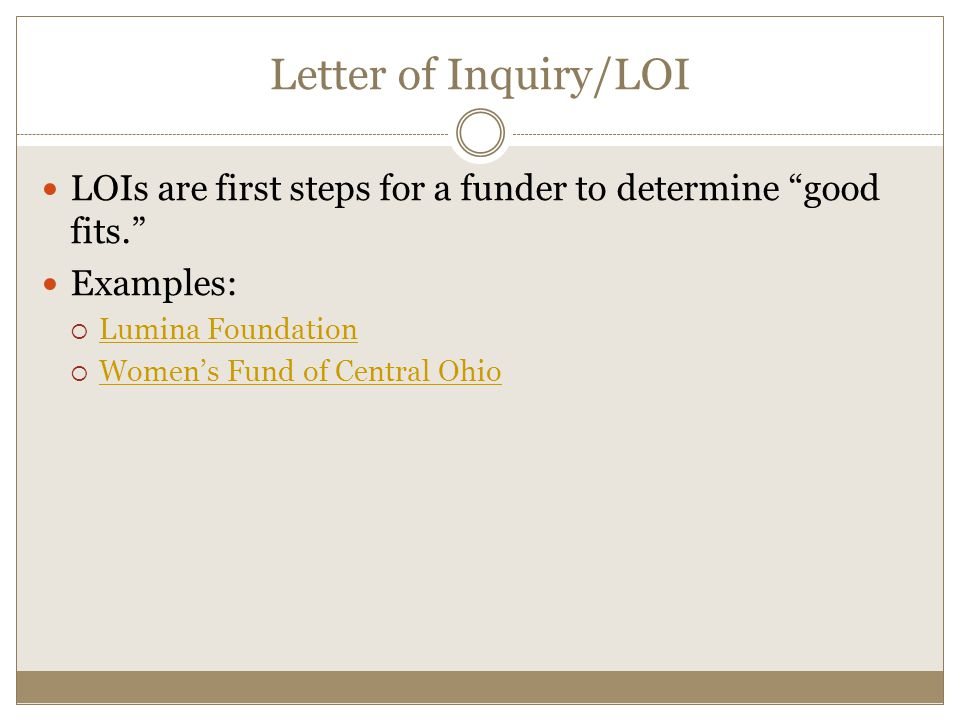 Letter of Inquiry/LOI LOIs are first steps for a funder to determine good fits. Examples: Lumina Foundation.