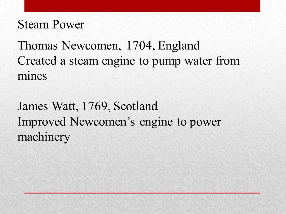 Steam Power Thomas Newcomen, 1704, England. Created a steam engine to pump water from mines. James Watt, 1769, Scotland.