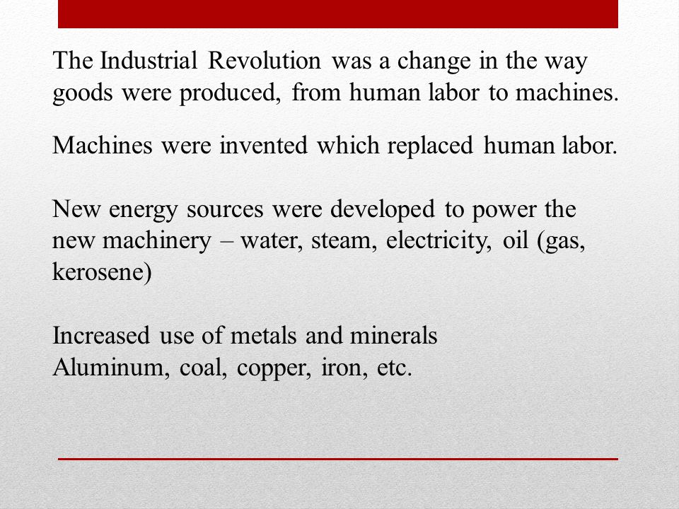 The Industrial Revolution was a change in the way goods were produced, from human labor to machines.