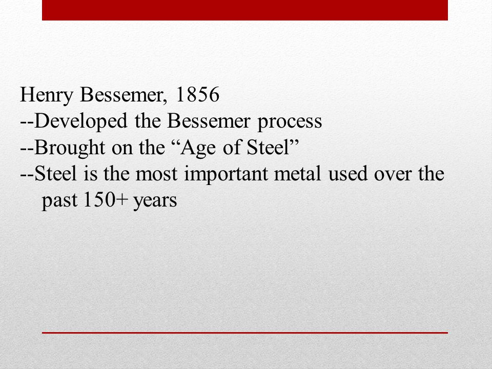 Henry Bessemer, 1856 --Developed the Bessemer process. --Brought on the Age of Steel --Steel is the most important metal used over the.