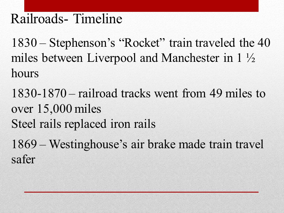 Railroads- Timeline 1830 – Stephenson's Rocket train traveled the 40 miles between Liverpool and Manchester in 1 ½ hours.