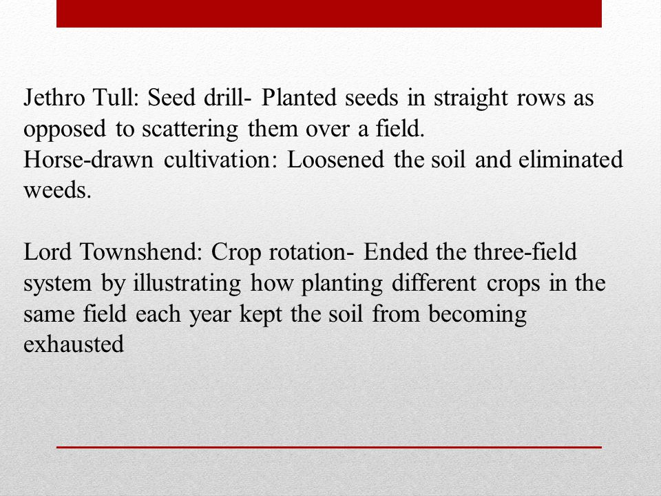 Jethro Tull: Seed drill- Planted seeds in straight rows as opposed to scattering them over a field.