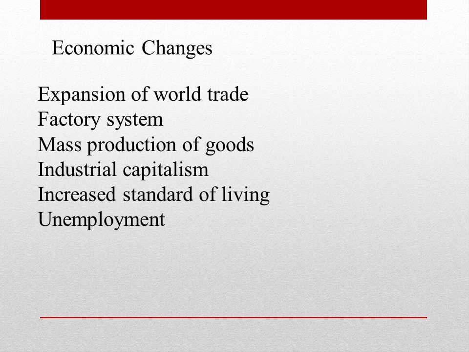 Economic Changes Expansion of world trade. Factory system. Mass production of goods. Industrial capitalism.