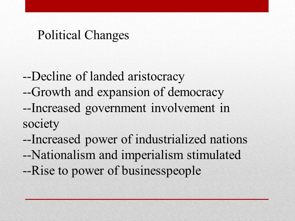Political Changes --Decline of landed aristocracy. --Growth and expansion of democracy. --Increased government involvement in society.
