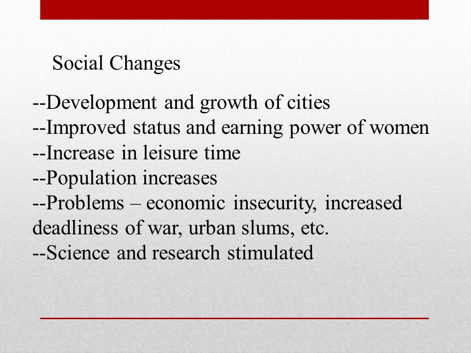 Social Changes --Development and growth of cities. --Improved status and earning power of women. --Increase in leisure time.
