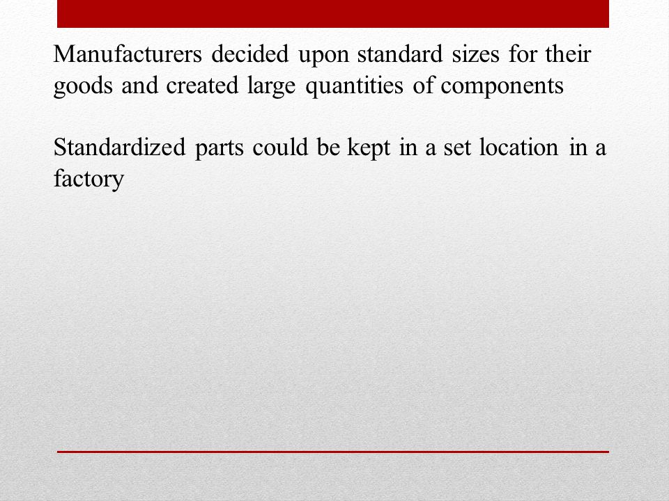 Manufacturers decided upon standard sizes for their goods and created large quantities of components