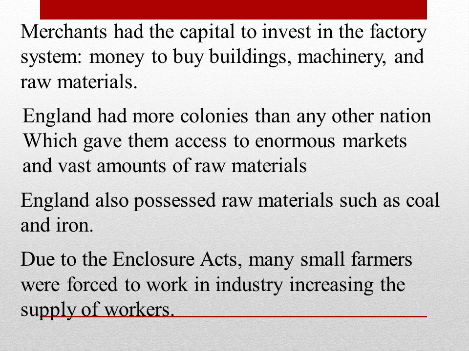 Merchants had the capital to invest in the factory system: money to buy buildings, machinery, and raw materials.