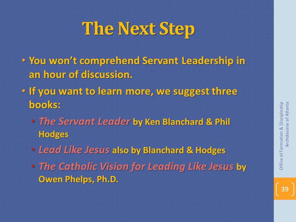 The Next Step You won't comprehend Servant Leadership in an hour of discussion. If you want to learn more, we suggest three books: