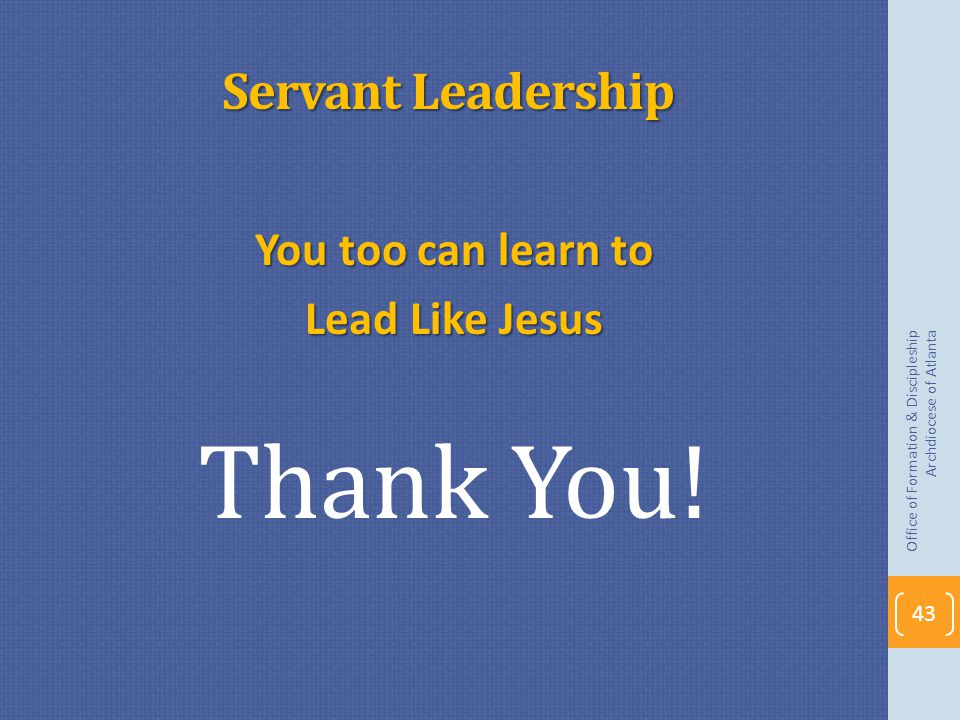 Thank You! Servant Leadership You too can learn to Lead Like Jesus