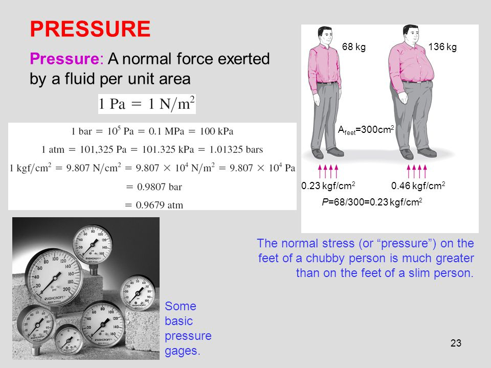 PRESSURE Pressure: A normal force exerted by a fluid per unit area