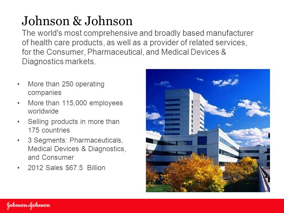 Johnson & Johnson The world s most comprehensive and broadly based manufacturer of health care products, as well as a provider of related services, for the Consumer, Pharmaceutical, and Medical Devices & Diagnostics markets.