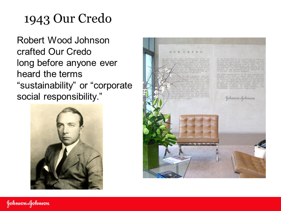 1943 Our Credo Robert Wood Johnson crafted Our Credo long before anyone ever heard the terms sustainability or corporate social responsibility.