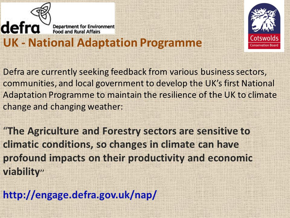 UK - National Adaptation Programme Defra are currently seeking feedback from various business sectors, communities, and local government to develop the UK's first National Adaptation Programme to maintain the resilience of the UK to climate change and changing weather: The Agriculture and Forestry sectors are sensitive to climatic conditions, so changes in climate can have profound impacts on their productivity and economic viability'' http://engage.defra.gov.uk/nap/