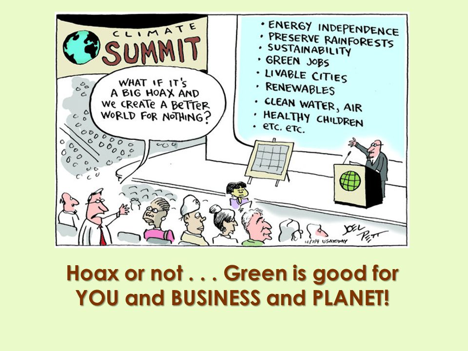 Hoax or not . . . Green is good for YOU and BUSINESS and PLANET!