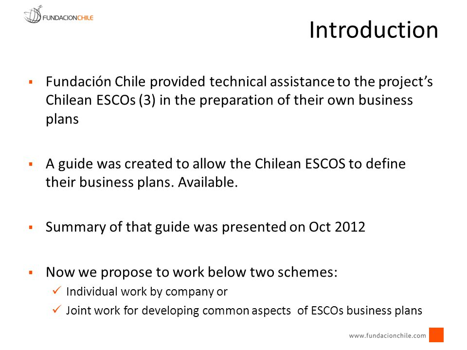 Introduction Fundación Chile provided technical assistance to the project's Chilean ESCOs (3) in the preparation of their own business plans.