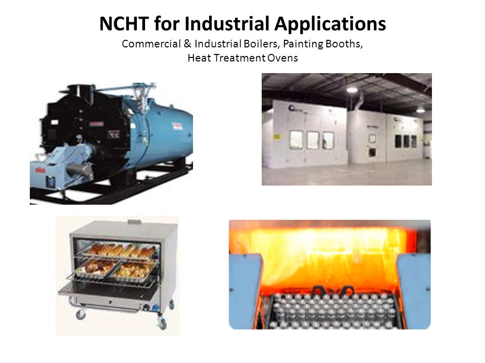 NCHT for Industrial Applications Commercial & Industrial Boilers, Painting Booths, Heat Treatment Ovens