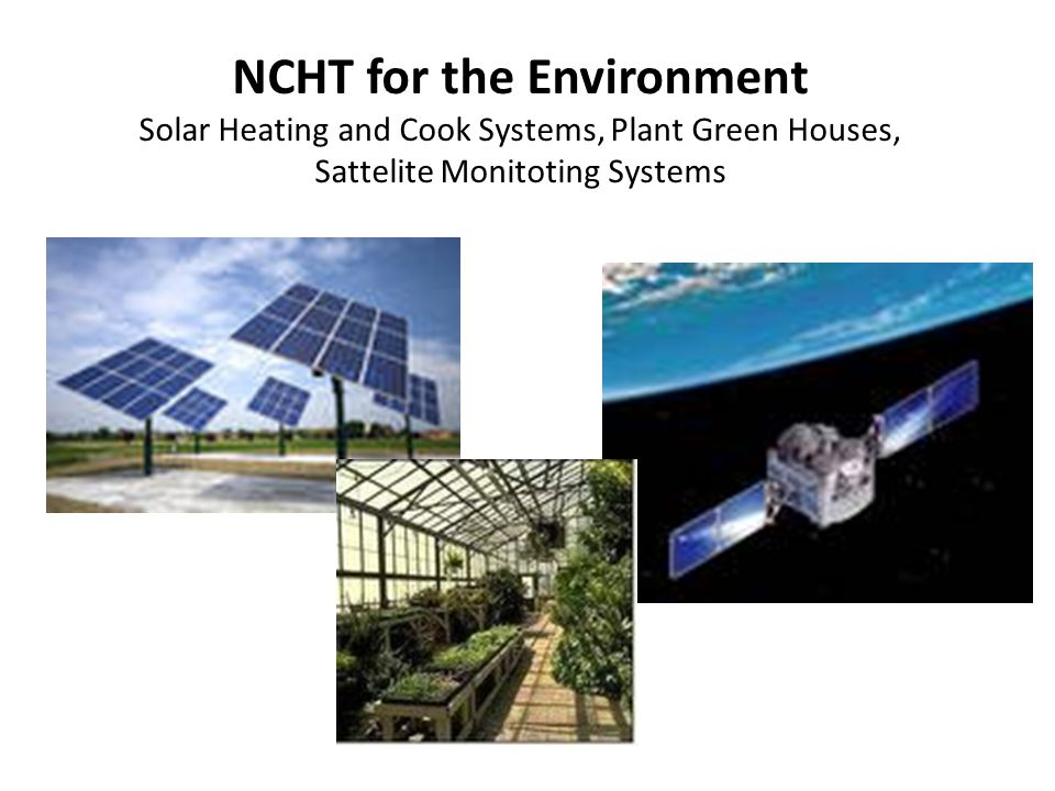 NCHT for the Environment Solar Heating and Cook Systems, Plant Green Houses, Sattelite Monitoting Systems