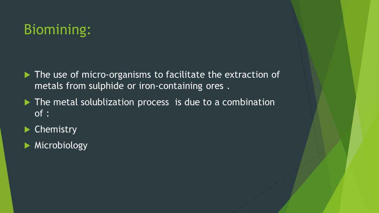 Biomining: The use of micro-organisms to facilitate the extraction of metals from sulphide or iron-containing ores .