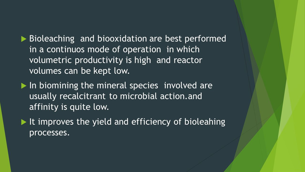 Bioleaching and biooxidation are best performed in a continuos mode of operation in which volumetric productivity is high and reactor volumes can be kept low.