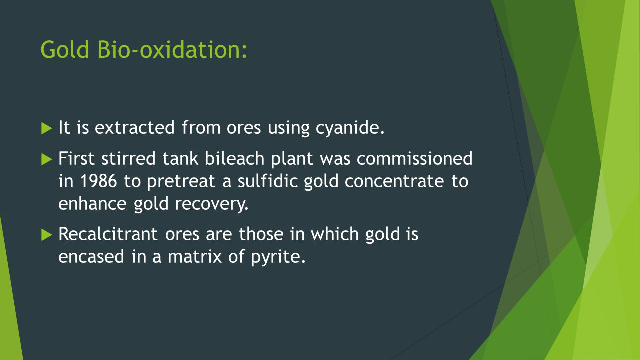 Gold Bio-oxidation: It is extracted from ores using cyanide.