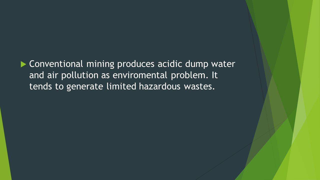 Conventional mining produces acidic dump water and air pollution as enviromental problem.