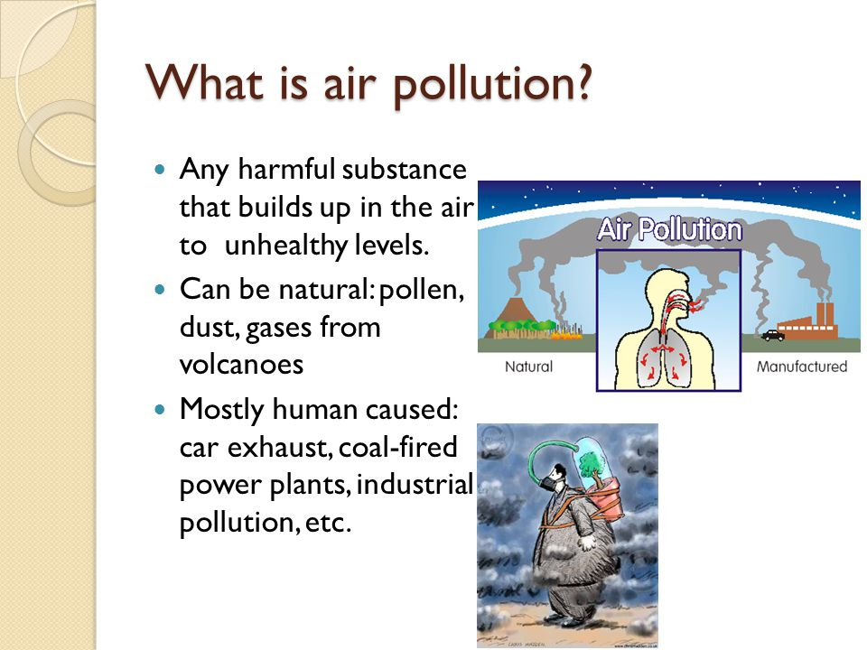What is air pollution Any harmful substance that builds up in the air to unhealthy levels. Can be natural: pollen, dust, gases from volcanoes.
