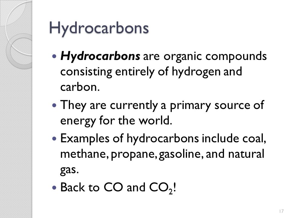 Hydrocarbons Hydrocarbons are organic compounds consisting entirely of hydrogen and carbon.