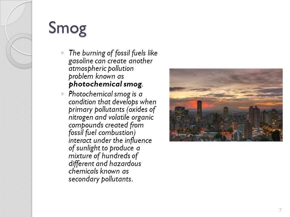 Smog The burning of fossil fuels like gasoline can create another atmospheric pollution problem known as photochemical smog.