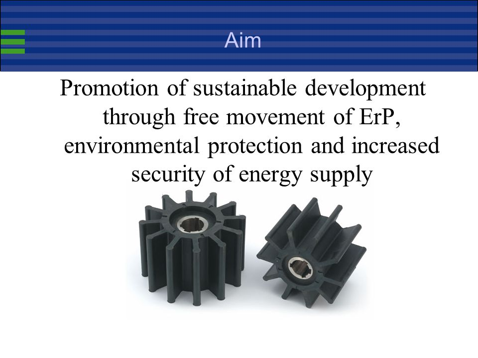 Aim Promotion of sustainable development through free movement of ErP, environmental protection and increased security of energy supply.