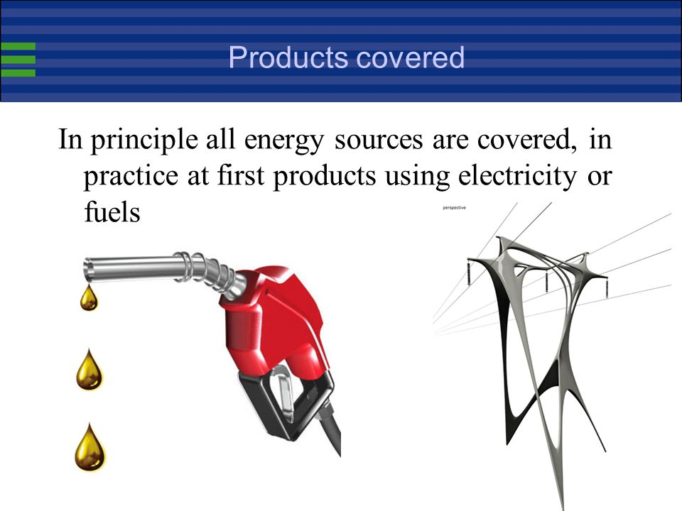 Products covered In principle all energy sources are covered, in practice at first products using electricity or fuels.