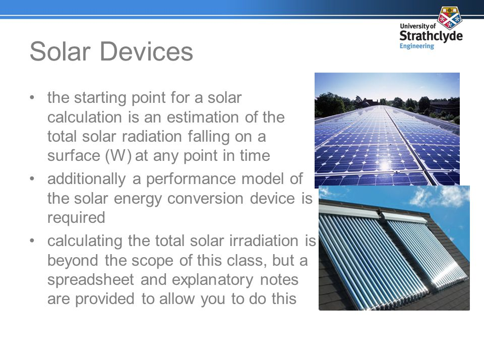 Solar Devices the starting point for a solar calculation is an estimation of the total solar radiation falling on a surface (W) at any point in time.