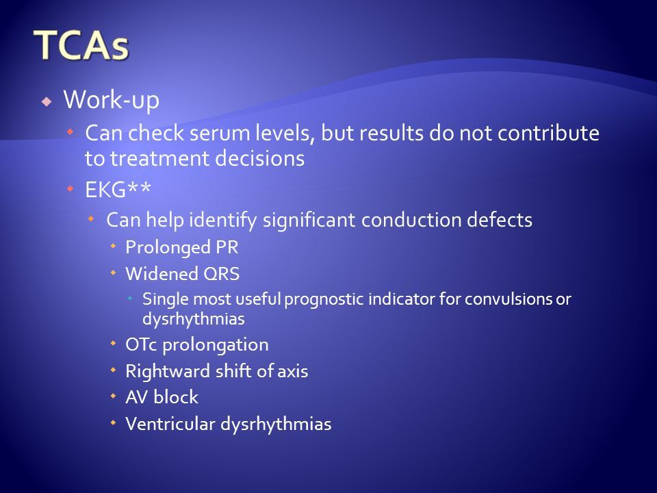 TCAs Work-up. Can check serum levels, but results do not contribute to treatment decisions. EKG**