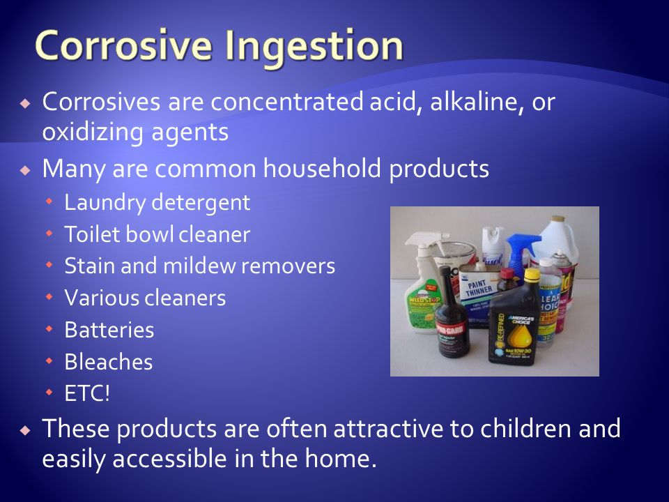 Corrosive Ingestion Corrosives are concentrated acid, alkaline, or oxidizing agents. Many are common household products.