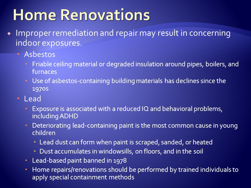 Home Renovations Improper remediation and repair may result in concerning indoor exposures. Asbestos.