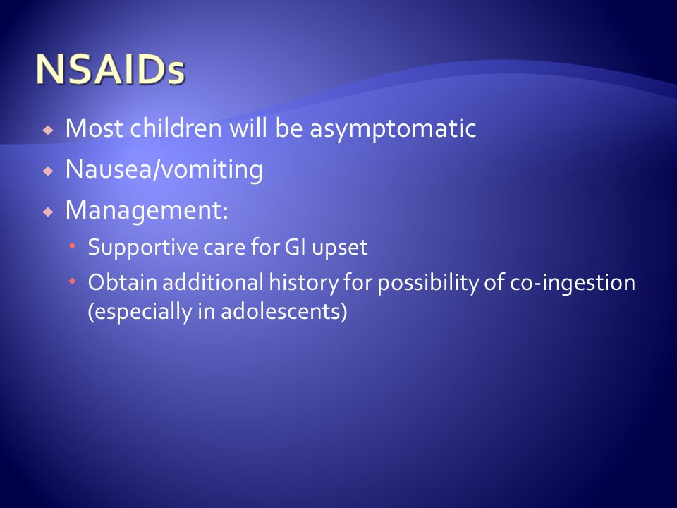 NSAIDs Most children will be asymptomatic Nausea/vomiting Management: