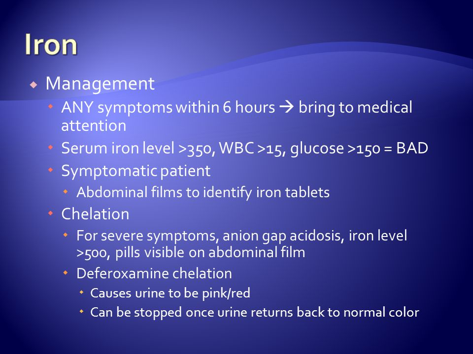 Iron Management. ANY symptoms within 6 hours  bring to medical attention. Serum iron level >350, WBC >15, glucose >150 = BAD.