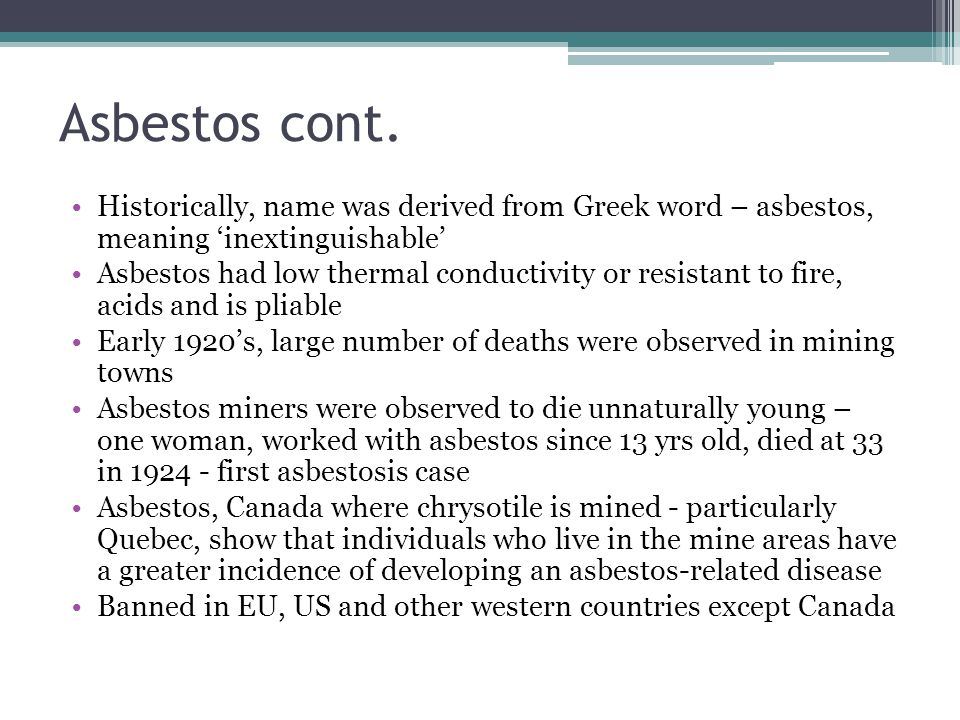 Asbestos cont. Historically, name was derived from Greek word – asbestos, meaning 'inextinguishable'