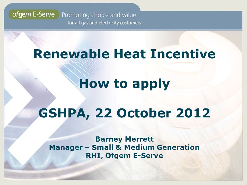 Renewable Heat Incentive How to apply GSHPA, 22 October 2012 Barney Merrett Manager – Small & Medium Generation RHI, Ofgem E-Serve